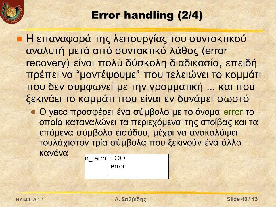 Error handling (3/4) Μπορούμε επίσης να κατευθύνουμε την διαδικασία επαναφοράς προσθέτοντας σύμβολα στην παραγωγή που περιέχει το σύμβολο error και προσθέτοντας actions Παράδειγμα   Όταν συμβεί λάθος ο συντακτικός αναλυτής αγνοεί όλα τα σύμβολα μέχρι να συναντήσει ;' HY340, 2012 Slide 41 / 43 Α.