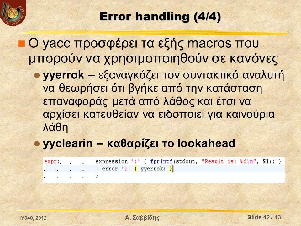 Error handling (4/4) Ο yacc προσφέρει τα εξής macros που μπορούν να χρησιμοποιηθούν σε κανόνες yyerrok – εξαναγκάζει τον συντακτικό αναλυτή να θεωρήσει ότι βγήκε από την κατάσταση επαναφοράς μετά από λάθος και έτσι να αρχίσει κατευθείαν να ειδοποιεί για καινούρια λάθη yyclearin – καθαρίζει το lookahead HY340, 2012 Slide 42 / 43 Α.