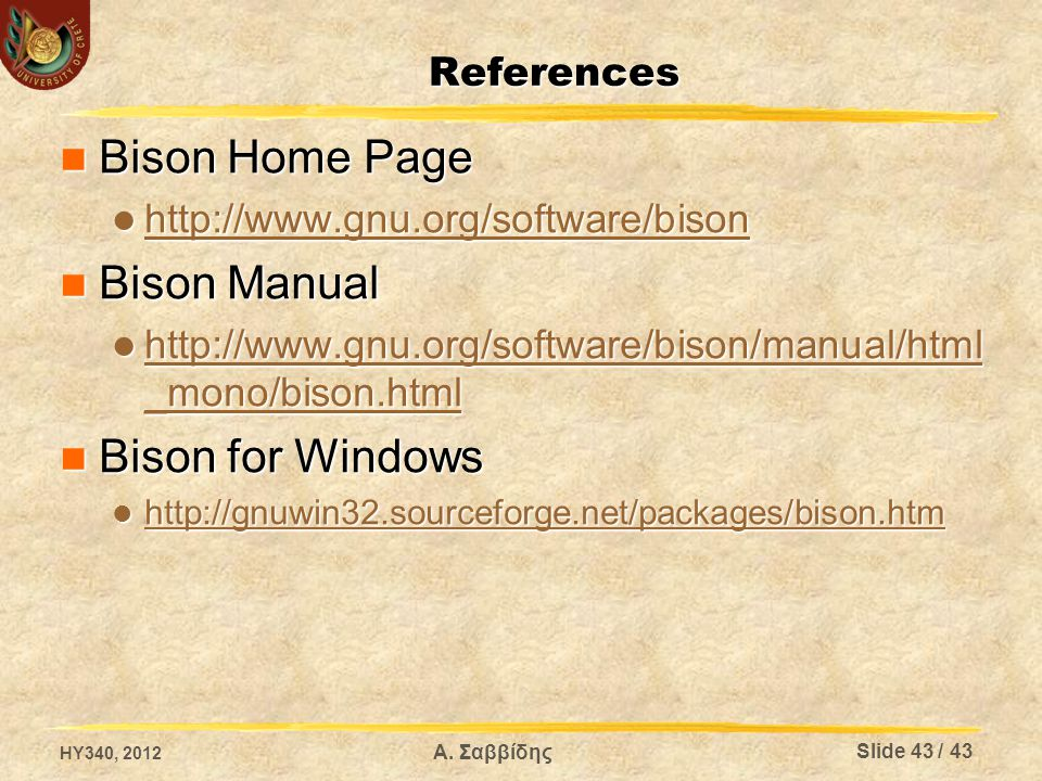 References Bison Home Page Bison Home Page http://www.gnu.org/software/bison http://www.gnu.org/software/bison http://www.gnu.org/software/bison Bison Manual Bison Manual http://www.gnu.org/software/bison/manual/html _mono/bison.html http://www.gnu.org/software/bison/manual/html _mono/bison.html http://www.gnu.org/software/bison/manual/html _mono/bison.html http://www.gnu.org/software/bison/manual/html _mono/bison.html Bison for Windows Bison for Windows http://gnuwin32.sourceforge.net/packages/bison.htm http://gnuwin32.sourceforge.net/packages/bison.htm http://gnuwin32.sourceforge.net/packages/bison.htm HY340, 2012 Slide 43 / 43 Α.