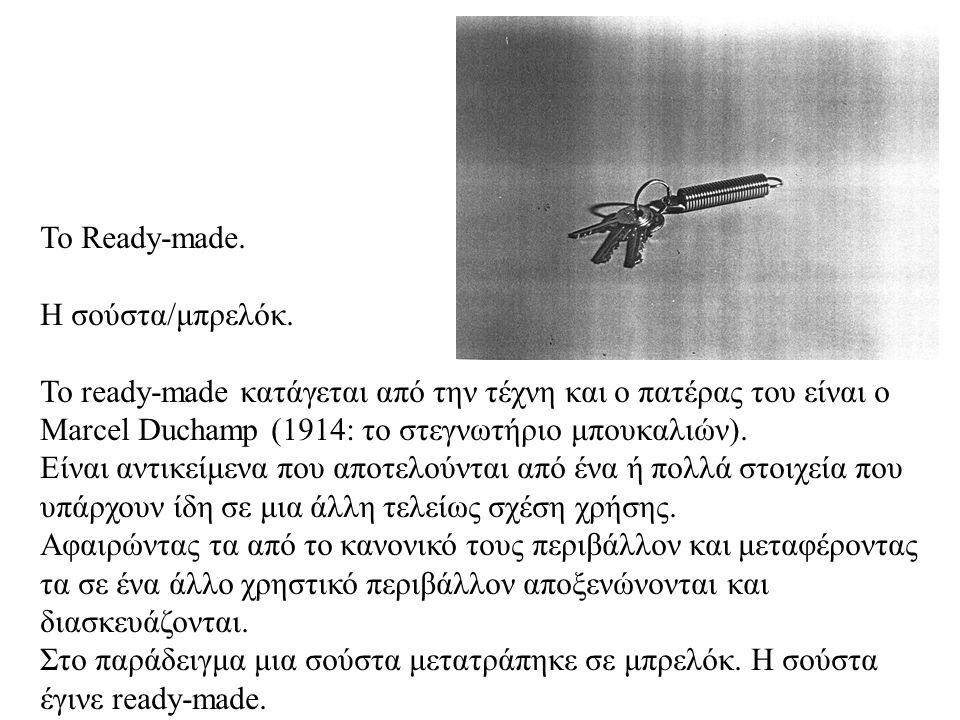 Το Ready-made. Η σούστα/μπρελόκ. Το ready-made κατάγεται από την τέχνη και ο πατέρας του είναι ο Marcel Duchamp (1914: το στεγνωτήριο μπουκαλιών). Είν