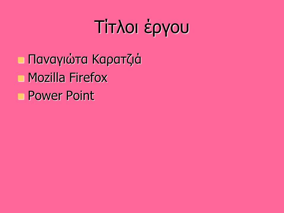 Τίτλοι έργου Παναγιώτα Καρατζιά Παναγιώτα Καρατζιά Mozilla Firefox Mozilla Firefox Power Point Power Point