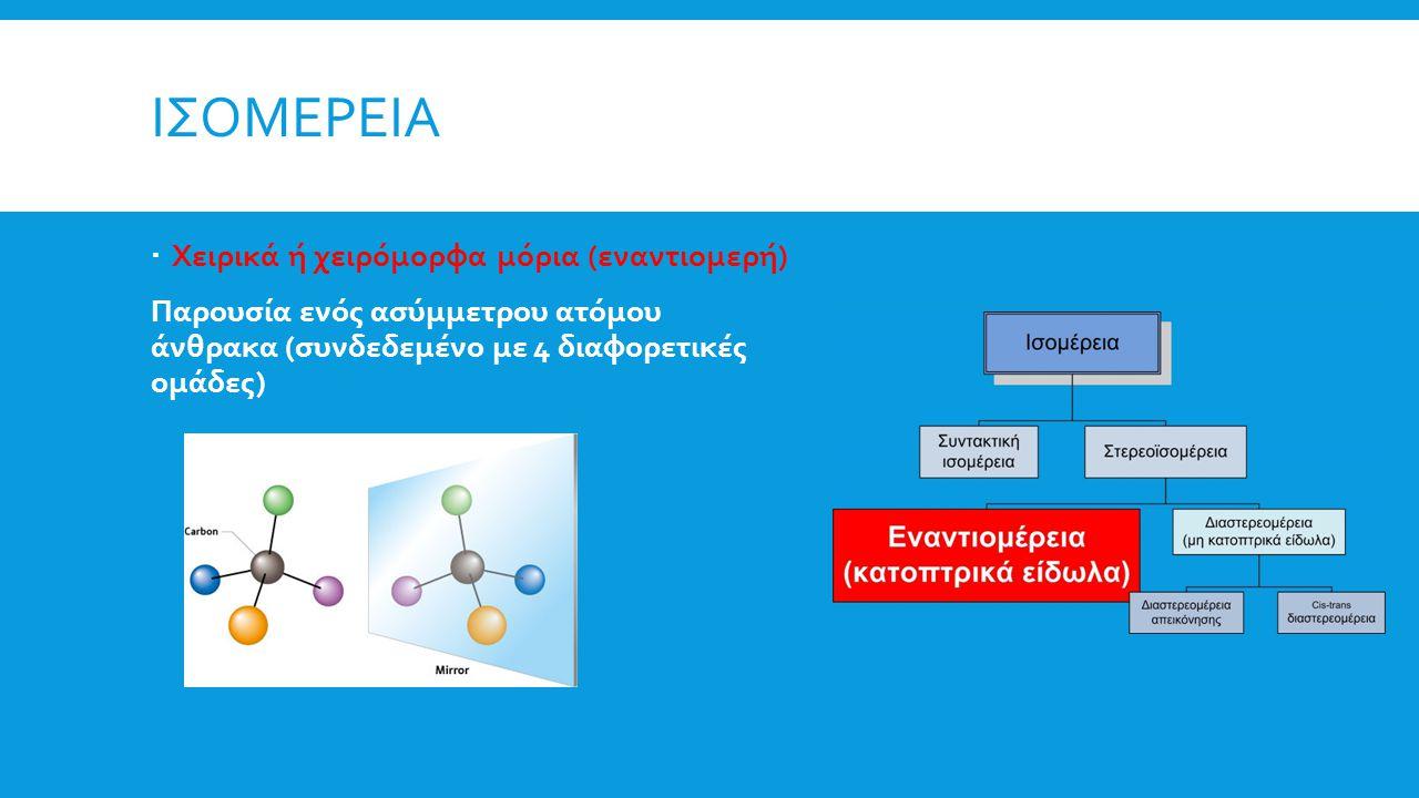 ΙΣΟΜΕΡΕΙΑ  Χειρικά ή χειρόμορφα μόρια (εναντιομερή) Παρουσία ενός ασύμμετρου ατόμου άνθρακα (συνδεδεμένο με 4 διαφορετικές ομάδες)