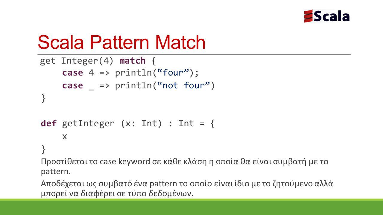 Scala Pattern Match get Integer(4) match { case 4 => println( four ); case _ => println( not four ) } def getInteger (x: Int) : Int = { x } Προστίθεται το case keyword σε κάθε κλάση η οποία θα είναι συμβατή με το pattern.