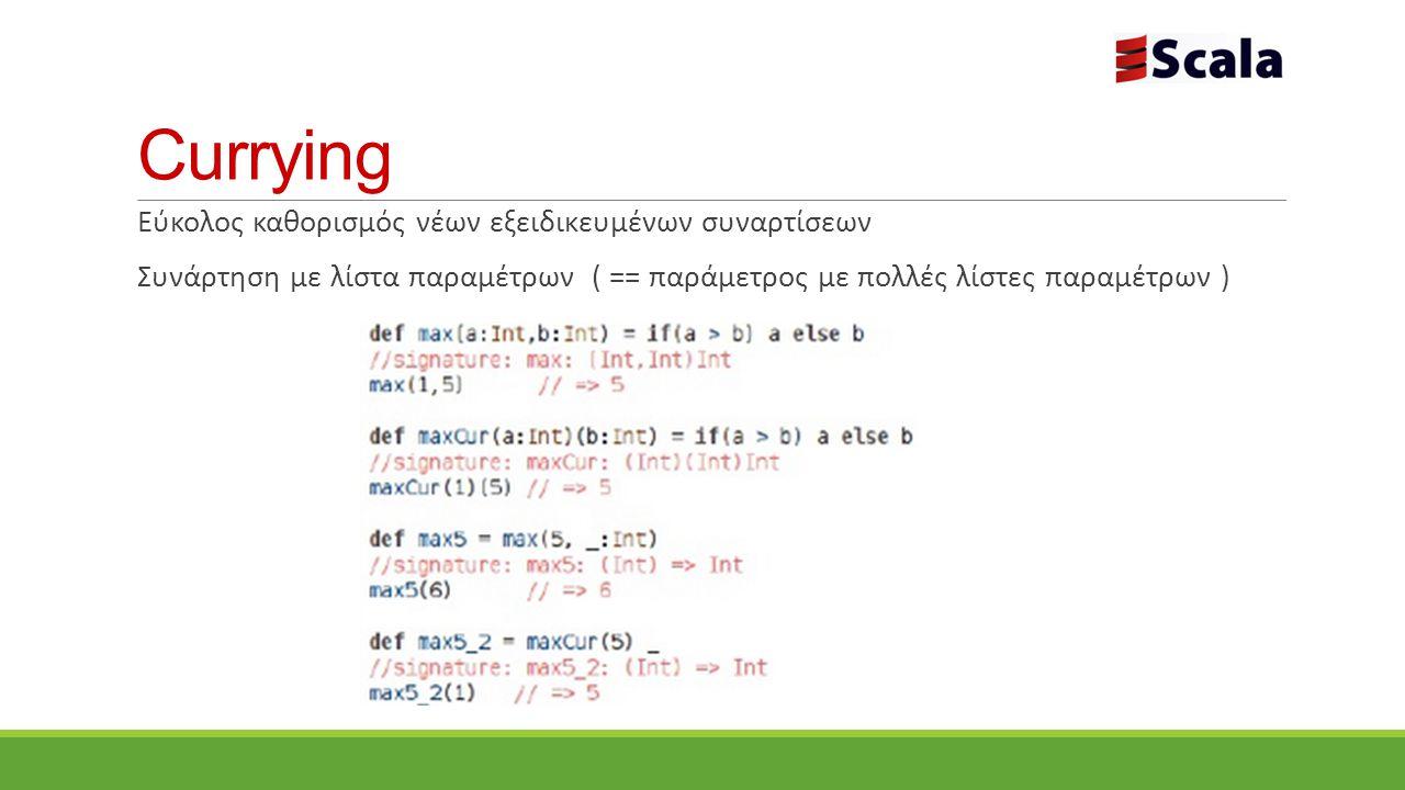 Currying Εύκολος καθορισμός νέων εξειδικευμένων συναρτίσεων Συνάρτηση με λίστα παραμέτρων ( == παράμετρος με πολλές λίστες παραμέτρων )