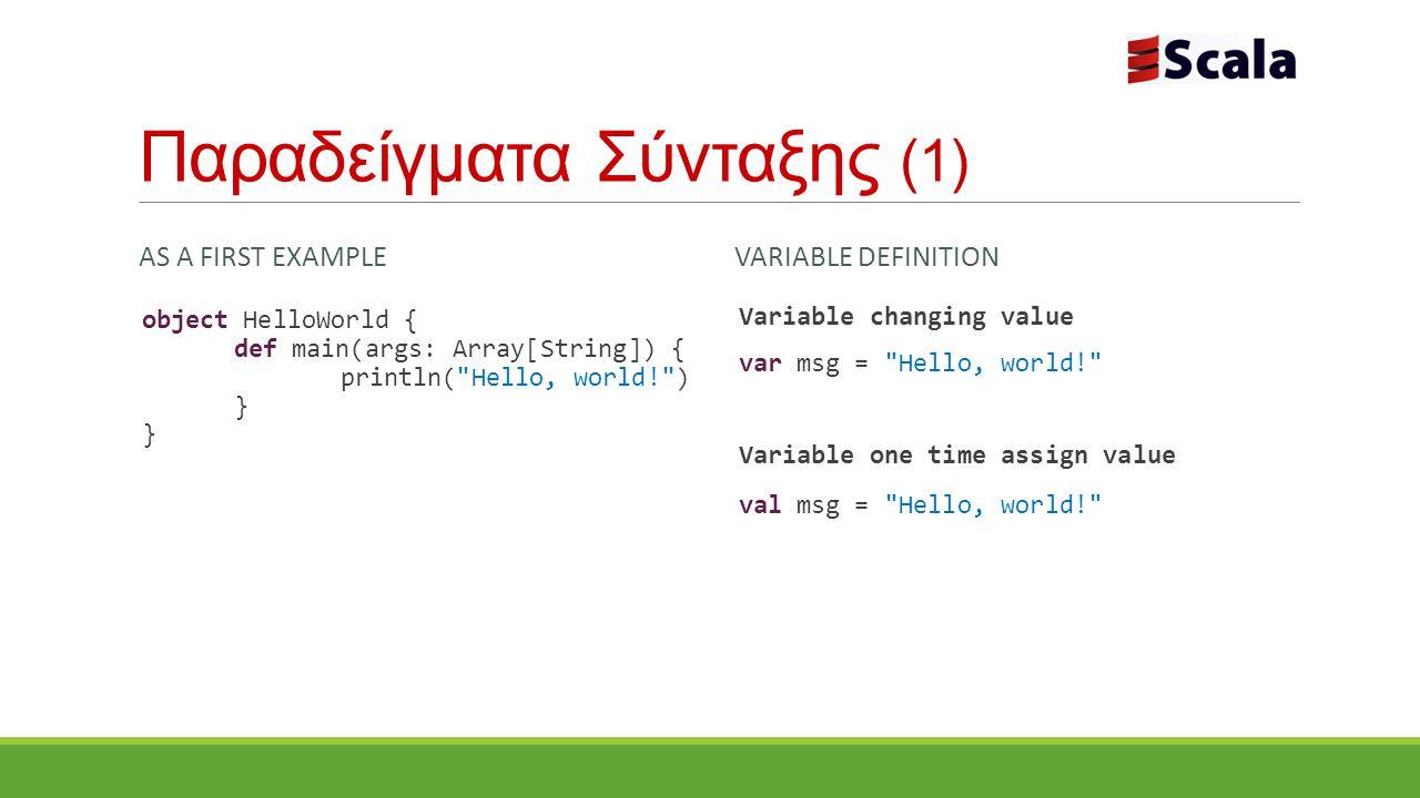 Παραδείγματα Σύνταξης (1) AS A FIRST EXAMPLE object HelloWorld { def main(args: Array[String]) { println( Hello, world! ) } VARIABLE DEFINITION Variable changing value var msg = Hello, world! Variable one time assign value val msg = Hello, world!