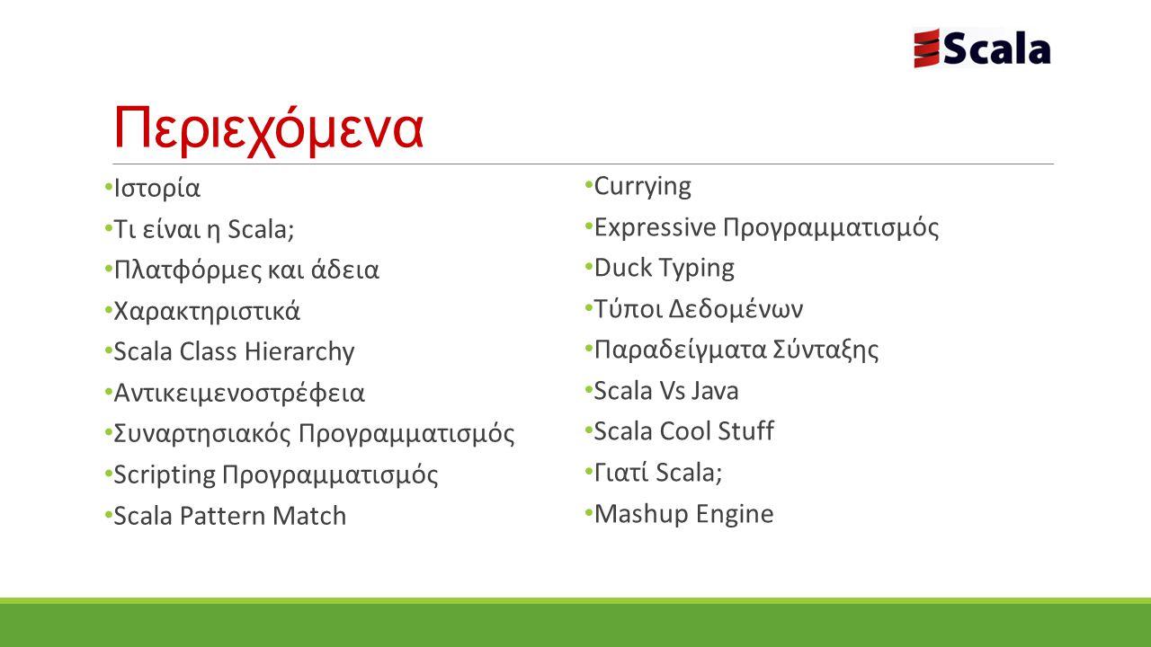 Ιστορία 2001 : Σχεδιάστηκε από τον Martin Odersky, École Polytechnique Fédérale de Lausanne (EPFL) 2003/2004: κυκλοφορία σε Java και.NET πλατφόρμα 17 Ιανουαρίου 2011: ιδρύθηκε η εταιρεία Typesafe Ιnc όταν η ομάδα Scala κέρδισε ερευνητική επιχορήγηση από το European Research Council Typesafe Ιnc : προσφέρει εμπορική υποστήριξη, εκπαίδευση και υπηρεσίες για την Scala
