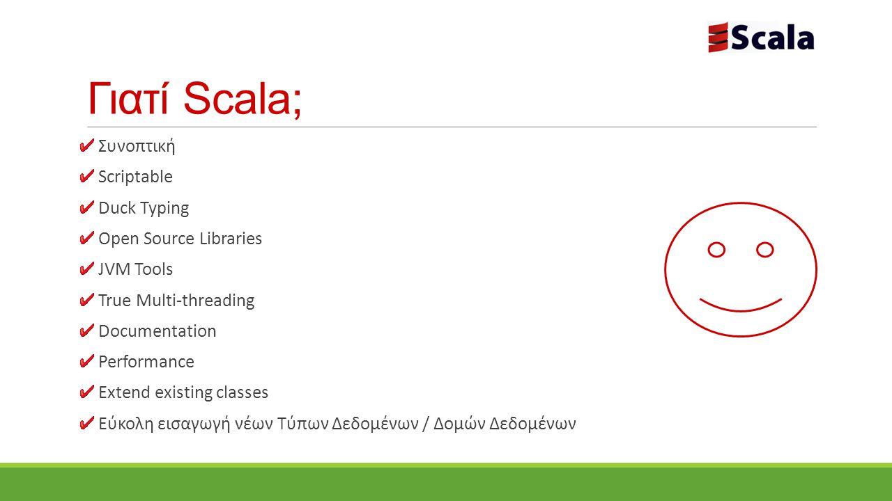Γιατί Scala; Συνοπτική Scriptable Duck Typing Open Source Libraries JVM Tools True Multi-threading Documentation Performance Extend existing classes Εύκολη εισαγωγή νέων Τύπων Δεδομένων / Δομών Δεδομένων