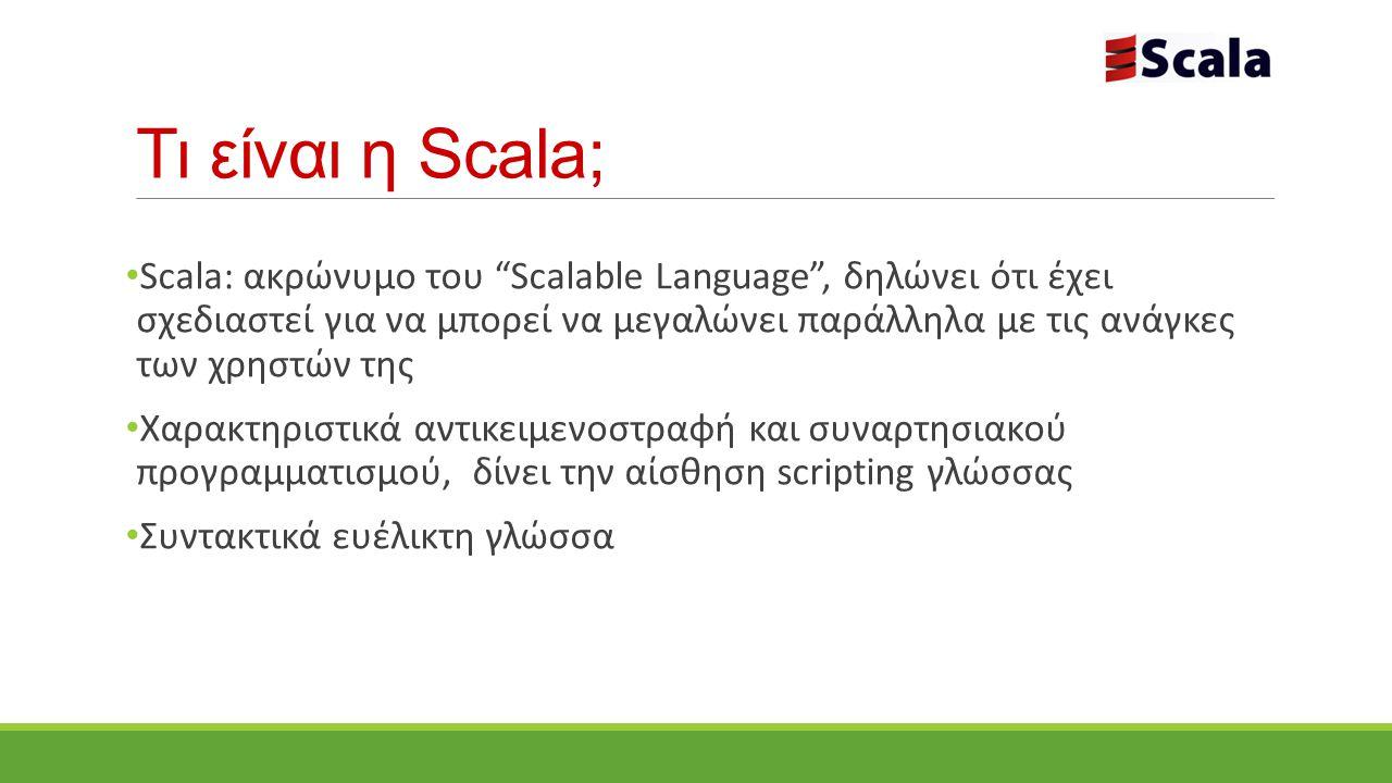 Τι είναι η Scala; Scala: ακρώνυμο του Scalable Language , δηλώνει ότι έχει σχεδιαστεί για να μπορεί να μεγαλώνει παράλληλα με τις ανάγκες των χρηστών της Χαρακτηριστικά αντικειμενοστραφή και συναρτησιακού προγραμματισμού, δίνει την αίσθηση scripting γλώσσας Συντακτικά ευέλικτη γλώσσα