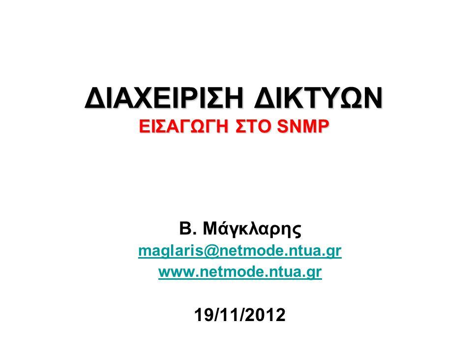 ΔΙΑΧΕΙΡΙΣΗ ΔΙΚΤΥΩΝ EΙΣΑΓΩΓΗ ΣΤΟ SNMP Β. Μάγκλαρης maglaris@netmode.ntua.gr www.netmode.ntua.gr 19/11/2012