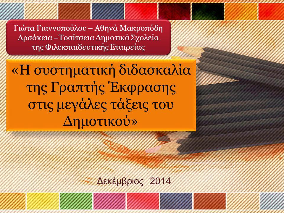 Δεκέμβριος 2014 Γιώτα Γιαννοπούλου – Αθηνά Μακροπόδη Αρσάκεια –Τοσίτσεια Δημοτικά Σχολεία της Φιλεκπαιδευτικής Εταιρείας Γιώτα Γιαννοπούλου – Αθηνά Μακροπόδη Αρσάκεια –Τοσίτσεια Δημοτικά Σχολεία της Φιλεκπαιδευτικής Εταιρείας «Η συστηματική διδασκαλία της Γραπτής Έκφρασης στις μεγάλες τάξεις του Δημοτικού» «Η συστηματική διδασκαλία της Γραπτής Έκφρασης στις μεγάλες τάξεις του Δημοτικού»