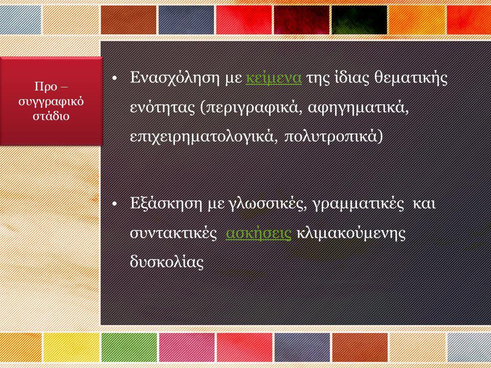 Ενασχόληση με κείμενα της ίδιας θεματικής ενότητας (περιγραφικά, αφηγηματικά, επιχειρηματολογικά, πολυτροπικά)κείμενα Εξάσκηση με γλωσσικές, γραμματικές και συντακτικές ασκήσεις κλιμακούμενης δυσκολίαςασκήσεις Προ – συγγραφικό στάδιο