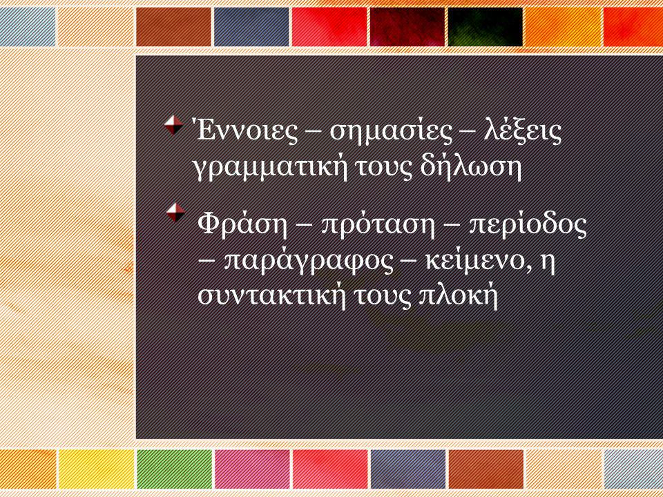 Έννοιες – σημασίες – λέξεις γραμματική τους δήλωση Φράση – πρόταση – περίοδος – παράγραφος – κείμενο, η συντακτική τους πλοκή