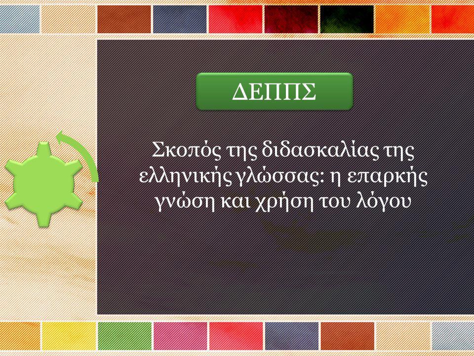 ΔΕΠΠΣ Σκοπός της διδασκαλίας της ελληνικής γλώσσας: η επαρκής γνώση και χρήση του λόγου