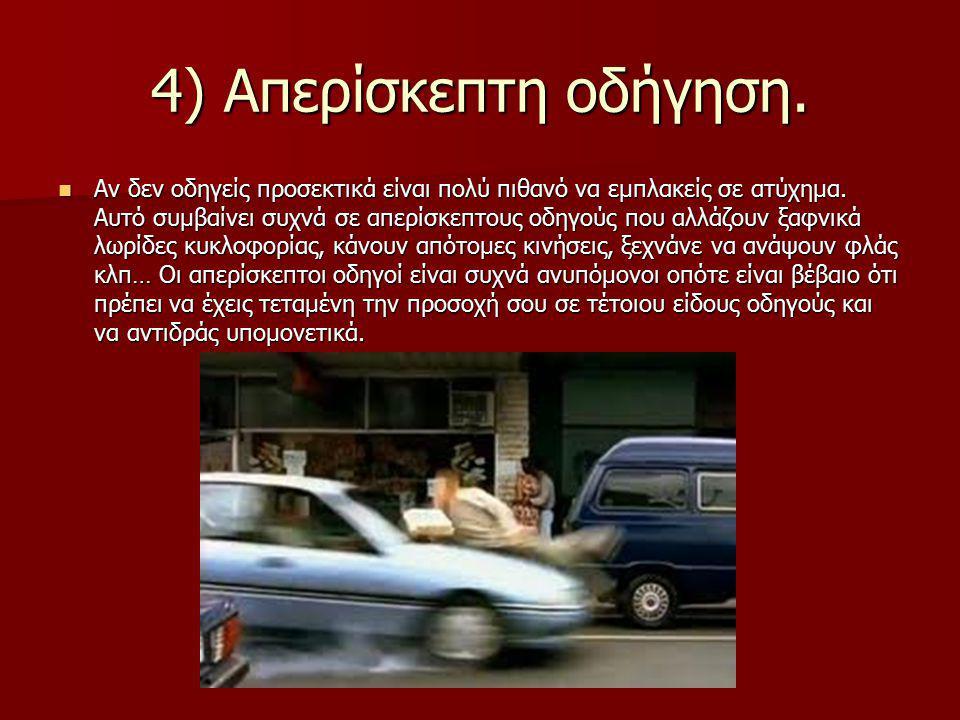 4) Απερίσκεπτη οδήγηση. Αν δεν οδηγείς προσεκτικά είναι πολύ πιθανό να εμπλακείς σε ατύχημα. Αυτό συμβαίνει συχνά σε απερίσκεπτους οδηγούς που αλλάζου