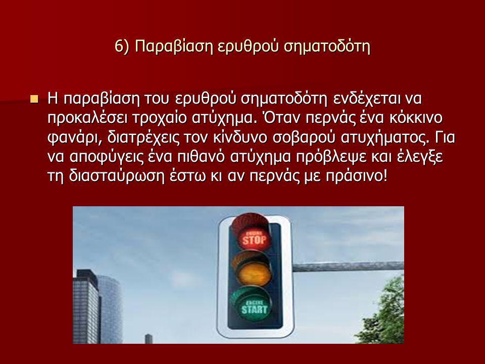 6) Παραβίαση ερυθρού σηματοδότη Η παραβίαση του ερυθρού σηματοδότη ενδέχεται να προκαλέσει τροχαίο ατύχημα. Όταν περνάς ένα κόκκινο φανάρι, διατρέχεις