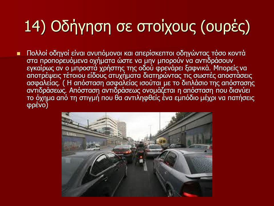 14) Οδήγηση σε στοίχους (ουρές) Πολλοί οδηγοί είναι ανυπόμονοι και απερίσκεπτοι οδηγώντας τόσο κοντά στα προπορευόμενα οχήματα ώστε να μην μπορούν να αντιδράσουν εγκαίρως αν ο μπροστά χρήστης της οδού φρενάρει ξαφνικά.