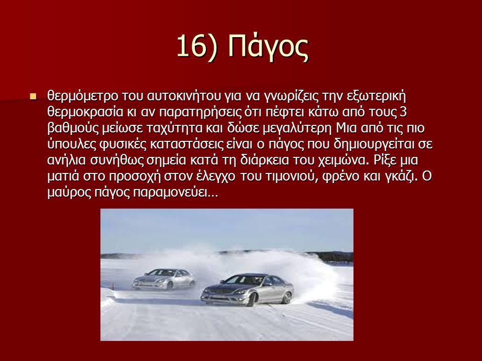 16) Πάγος θερμόμετρο του αυτοκινήτου για να γνωρίζεις την εξωτερική θερμοκρασία κι αν παρατηρήσεις ότι πέφτει κάτω από τους 3 βαθμούς μείωσε ταχύτητα και δώσε μεγαλύτερη Μια από τις πιο ύπουλες φυσικές καταστάσεις είναι ο πάγος που δημιουργείται σε ανήλια συνήθως σημεία κατά τη διάρκεια του χειμώνα.