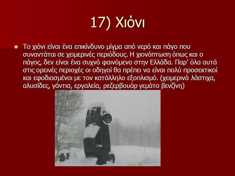17) Χιόνι Το χιόνι είναι ένα επικίνδυνο μίγμα από νερό και πάγο που συναντάται σε χειμερινές περιόδους. Η χιονόπτωση όπως και ο πάγος, δεν είναι ένα σ