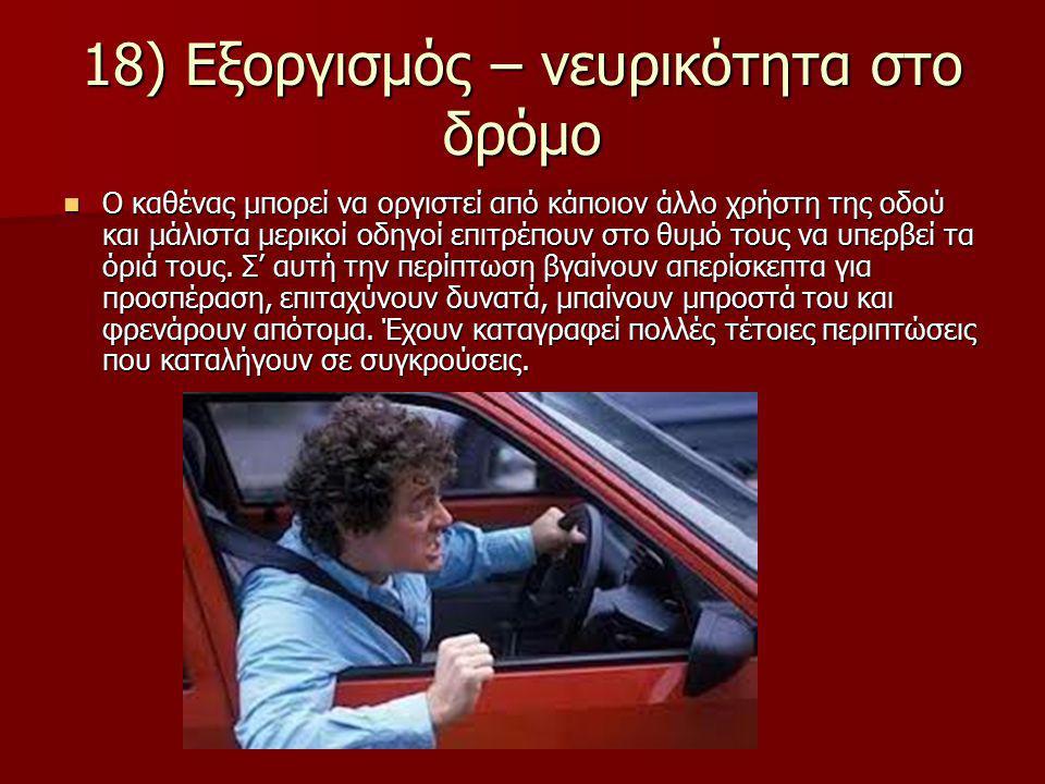 18) Εξοργισμός – νευρικότητα στο δρόμο Ο καθένας μπορεί να οργιστεί από κάποιον άλλο χρήστη της οδού και μάλιστα μερικοί οδηγοί επιτρέπουν στο θυμό τους να υπερβεί τα όριά τους.