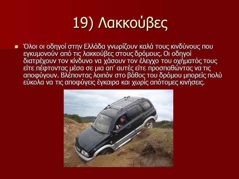 19) Λακκούβες Όλοι οι οδηγοί στην Ελλάδα γνωρίζουν καλά τους κινδύνους που εγκυμονούν από τις λακκούβες στους δρόμους. Οι οδηγοί διατρέχουν τον κίνδυν