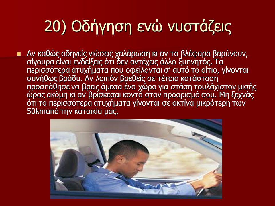 20) Οδήγηση ενώ νυστάζεις Αν καθώς οδηγείς νιώσεις χαλάρωση κι αν τα βλέφαρα βαρύνουν, σίγουρα είναι ενδείξεις ότι δεν αντέχεις άλλο ξυπνητός.