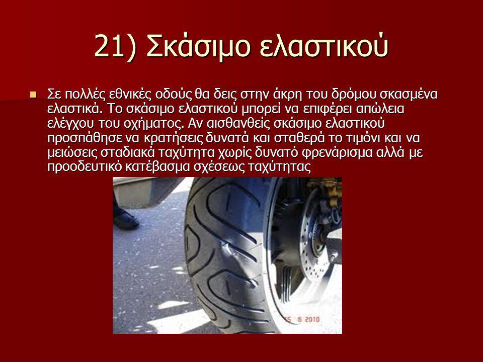21) Σκάσιμο ελαστικού Σε πολλές εθνικές οδούς θα δεις στην άκρη του δρόμου σκασμένα ελαστικά. Το σκάσιμο ελαστικού μπορεί να επιφέρει απώλεια ελέγχου