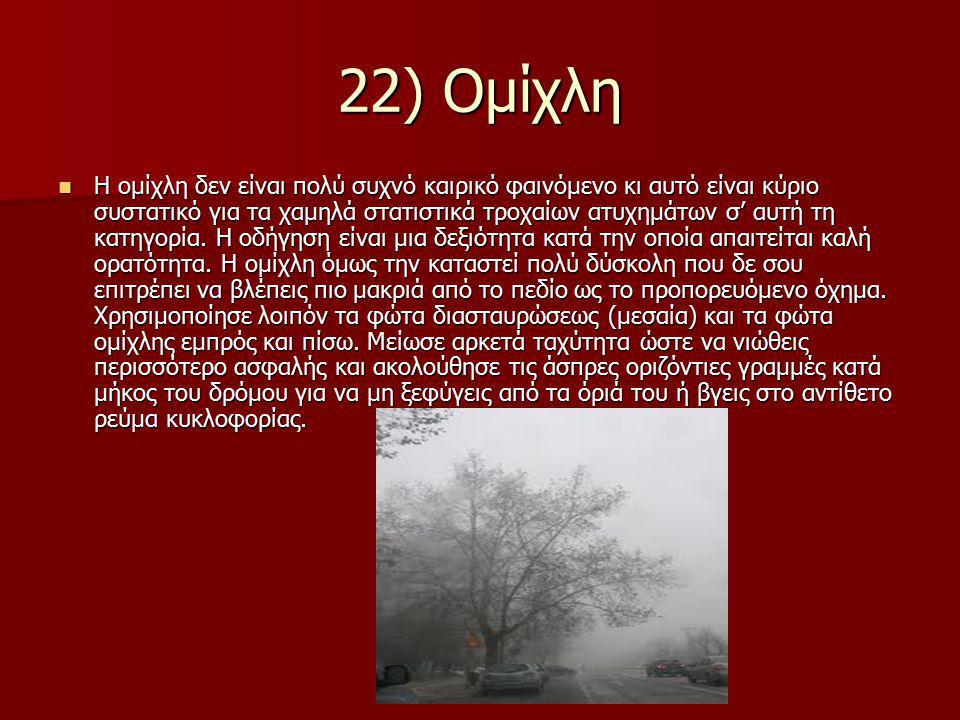 22) Ομίχλη Η ομίχλη δεν είναι πολύ συχνό καιρικό φαινόμενο κι αυτό είναι κύριο συστατικό για τα χαμηλά στατιστικά τροχαίων ατυχημάτων σ' αυτή τη κατηγορία.