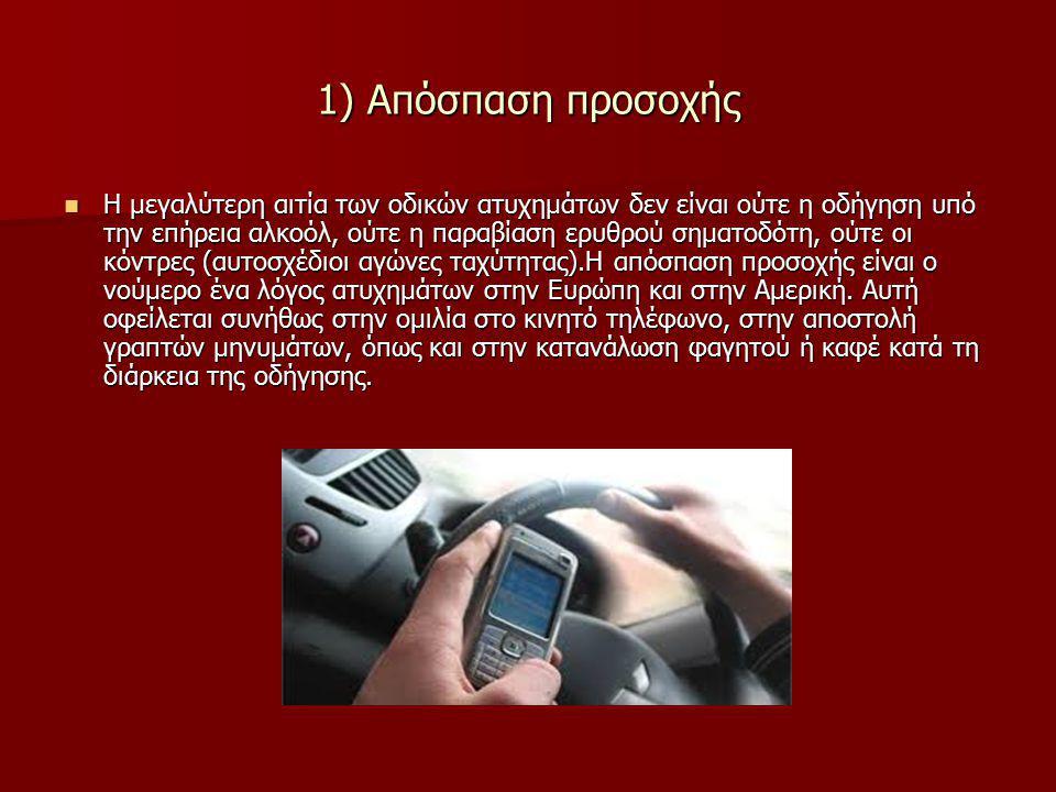 H μεγαλύτερη αιτία των οδικών ατυχημάτων δεν είναι ούτε η οδήγηση υπό την επήρεια αλκοόλ, ούτε η παραβίαση ερυθρού σηματοδότη, ούτε οι κόντρες (αυτοσχέδιοι αγώνες ταχύτητας).Η απόσπαση προσοχής είναι ο νούμερο ένα λόγος ατυχημάτων στην Ευρώπη και στην Αμερική.