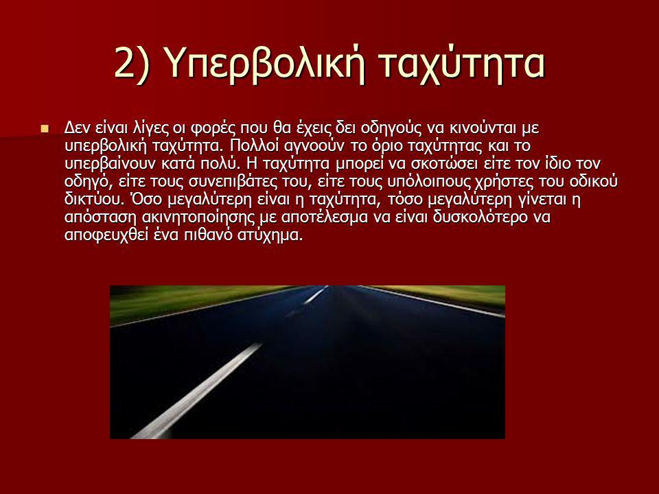 2) Υπερβολική ταχύτητα Δεν είναι λίγες οι φορές που θα έχεις δει οδηγούς να κινούνται με υπερβολική ταχύτητα. Πολλοί αγνοούν το όριο ταχύτητας και το