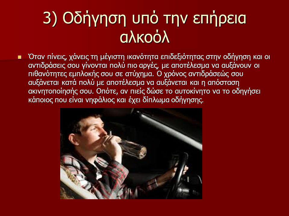 3) Οδήγηση υπό την επήρεια αλκοόλ Όταν πίνεις, χάνεις τη μέγιστη ικανότητα επιδεξιότητας στην οδήγηση και οι αντιδράσεις σου γίνονται πολύ πιο αργές, με αποτέλεσμα να αυξάνουν οι πιθανότητες εμπλοκής σου σε ατύχημα.