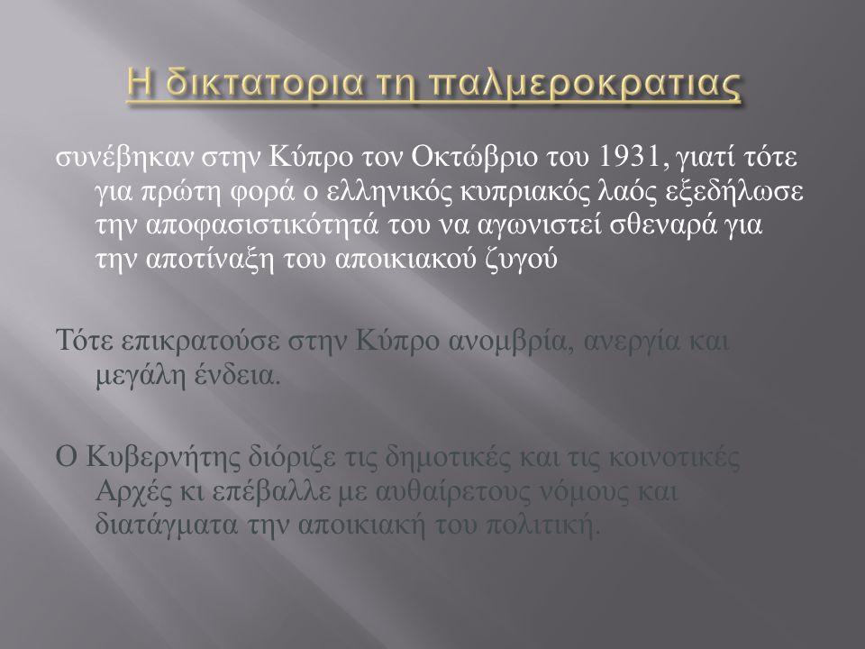Εξέγερση που έγινε τον Οκτώβριο του 1931 στην Κύπρο κατά του αποικιακού καθεστώτος.1931 Κύπρο Τη εξουσία είχε ο κυβερνήτης και το νομοθετικό συμβούλιο οι αποφάσεις του οποίου μπορούσαν να ανατραπούν με βασιλικό διάταγμα, ταυτόχρονα ο Κυπριακός λαός ζητούσε την ένωση με την Ελλάδα.