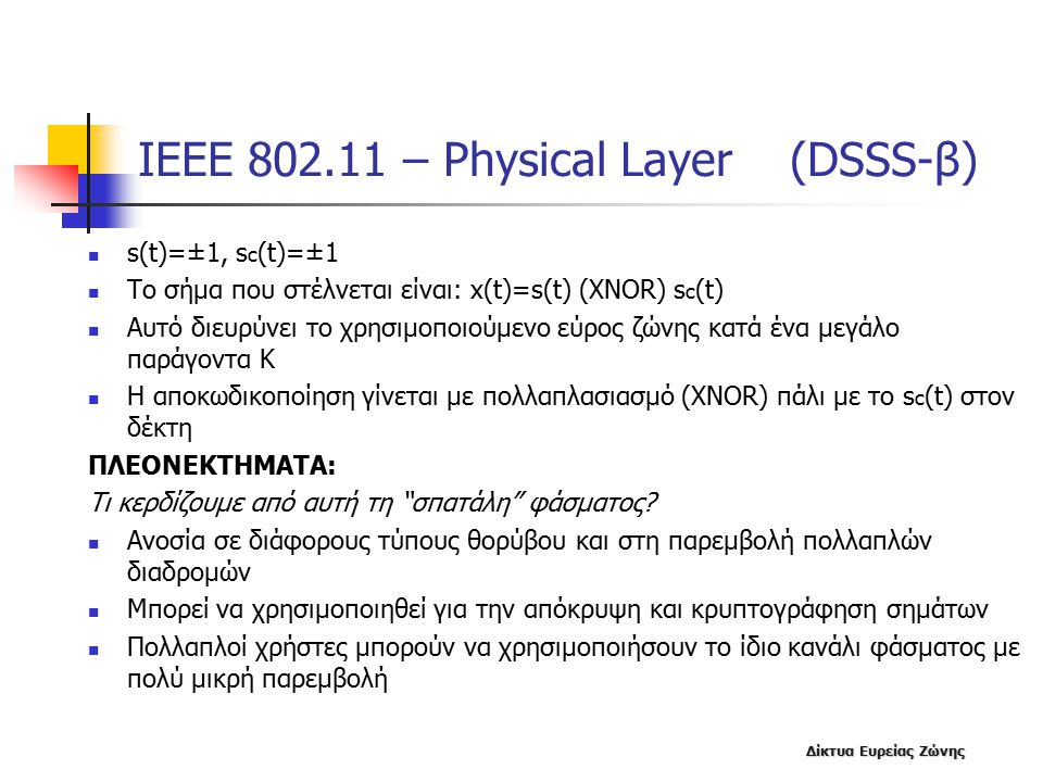 Δίκτυα Ευρείας Ζώνης ΙΕΕΕ 802.11 – Physical Layer (DSSS-β) s(t)=±1, s c (t)=±1 Το σήμα που στέλνεται είναι: x(t)=s(t) (XNOR) s c (t) Αυτό διευρύνει το χρησιμοποιούμενο εύρος ζώνης κατά ένα μεγάλο παράγοντα K Η αποκωδικοποίηση γίνεται με πολλαπλασιασμό (XNOR) πάλι με το s c (t) στον δέκτη ΠΛΕΟΝΕΚΤΗΜΑΤΑ: Τι κερδίζουμε από αυτή τη σπατάλη φάσματος.