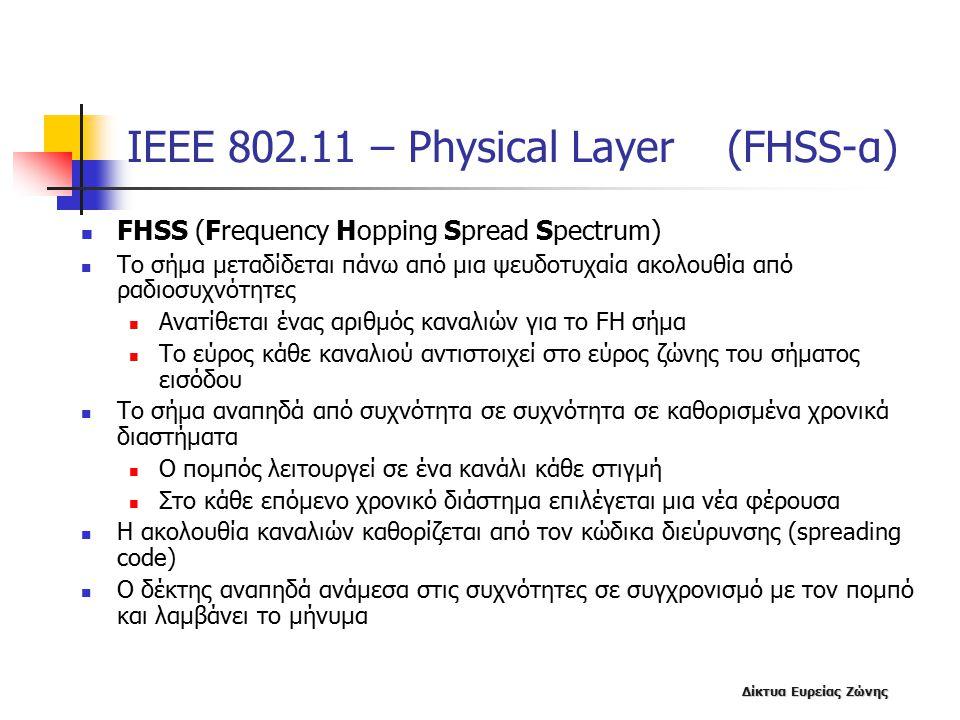 Δίκτυα Ευρείας Ζώνης ΙΕΕΕ 802.11 – Physical Layer (FHSS-α) FHSS (Frequency Hopping Spread Spectrum) Το σήμα μεταδίδεται πάνω από μια ψευδοτυχαία ακολουθία από ραδιοσυχνότητες Ανατίθεται ένας αριθμός καναλιών για το FH σήμα Το εύρος κάθε καναλιού αντιστοιχεί στο εύρος ζώνης του σήματος εισόδου Το σήμα αναπηδά από συχνότητα σε συχνότητα σε καθορισμένα χρονικά διαστήματα Ο πομπός λειτουργεί σε ένα κανάλι κάθε στιγμή Στο κάθε επόμενο χρονικό διάστημα επιλέγεται μια νέα φέρουσα Η ακολουθία καναλιών καθορίζεται από τον κώδικα διεύρυνσης (spreading code) Ο δέκτης αναπηδά ανάμεσα στις συχνότητες σε συγχρονισμό με τον πομπό και λαμβάνει το μήνυμα