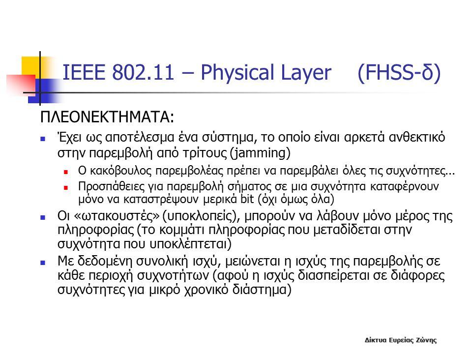 Δίκτυα Ευρείας Ζώνης ΙΕΕΕ 802.11 – Physical Layer (FHSS-δ) ΠΛΕΟΝΕΚΤΗΜΑΤΑ: Έχει ως αποτέλεσμα ένα σύστημα, το οποίο είναι αρκετά ανθεκτικό στην παρεμβολή από τρίτους (jamming) Ο κακόβουλος παρεμβολέας πρέπει να παρεμβάλει όλες τις συχνότητες...