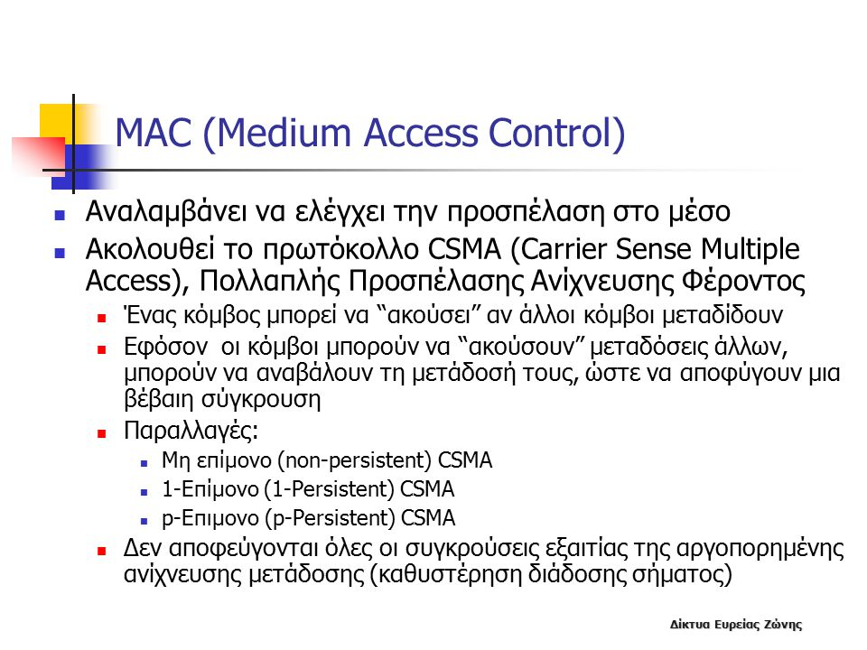 Δίκτυα Ευρείας Ζώνης MAC (Medium Access Control) Αναλαμβάνει να ελέγχει την προσπέλαση στο μέσο Ακολουθεί το πρωτόκολλο CSMA (Carrier Sense Multiple Access), Πολλαπλής Προσπέλασης Ανίχνευσης Φέροντος Ένας κόμβος μπορεί να ακούσει αν άλλοι κόμβοι μεταδίδουν Εφόσον οι κόμβοι μπορούν να ακούσουν μεταδόσεις άλλων, μπορούν να αναβάλουν τη μετάδοσή τους, ώστε να αποφύγουν μια βέβαιη σύγκρουση Παραλλαγές: Μη επίμονο (non-persistent) CSMA 1-Επίμονο (1-Persistent) CSMA p-Επιμονο (p-Persistent) CSMA Δεν αποφεύγονται όλες οι συγκρούσεις εξαιτίας της αργοπορημένης ανίχνευσης μετάδοσης (καθυστέρηση διάδοσης σήματος)