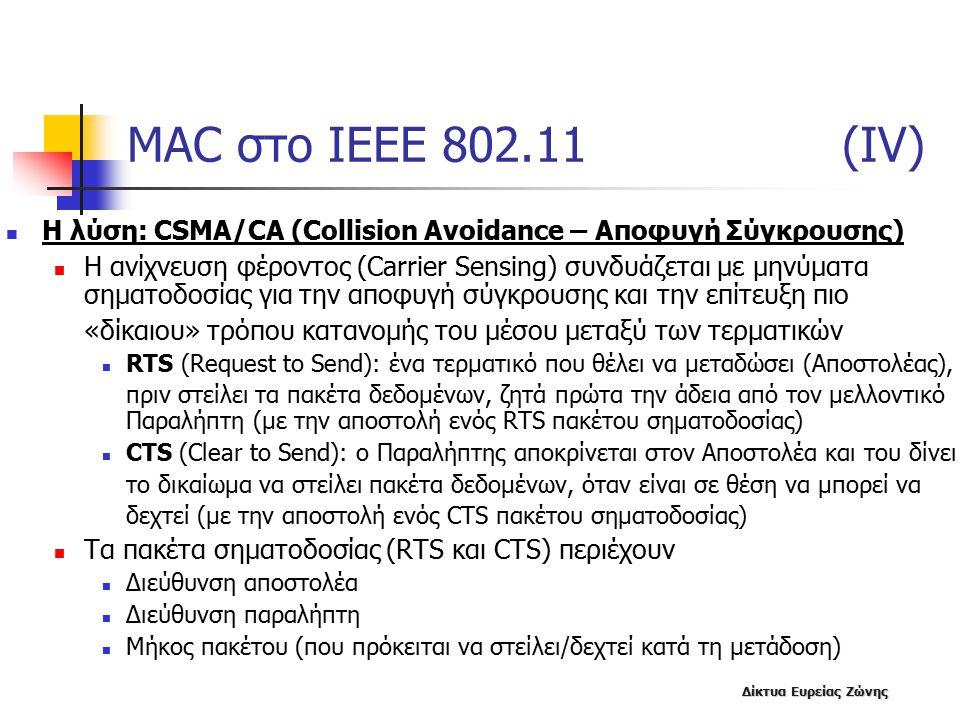 Δίκτυα Ευρείας Ζώνης MAC στο IEEE 802.11 (IV) Η λύση: CSMA/CA (Collision Avoidance – Αποφυγή Σύγκρουσης) Η ανίχνευση φέροντος (Carrier Sensing) συνδυάζεται με μηνύματα σηματοδοσίας για την αποφυγή σύγκρουσης και την επίτευξη πιο «δίκαιου» τρόπου κατανομής του μέσου μεταξύ των τερματικών RTS (Request to Send): ένα τερματικό που θέλει να μεταδώσει (Αποστολέας), πριν στείλει τα πακέτα δεδομένων, ζητά πρώτα την άδεια από τον μελλοντικό Παραλήπτη (με την αποστολή ενός RTS πακέτου σηματοδοσίας) CTS (Clear to Send): ο Παραλήπτης αποκρίνεται στον Αποστολέα και του δίνει το δικαίωμα να στείλει πακέτα δεδομένων, όταν είναι σε θέση να μπορεί να δεχτεί (με την αποστολή ενός CTS πακέτου σηματοδοσίας) Τα πακέτα σηματοδοσίας (RTS και CTS) περιέχουν Διεύθυνση αποστολέα Διεύθυνση παραλήπτη Μήκος πακέτου (που πρόκειται να στείλει/δεχτεί κατά τη μετάδοση)