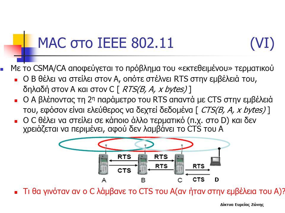 Δίκτυα Ευρείας Ζώνης MAC στο IEEE 802.11 (VΙ) Με το CSMA/CA αποφεύγεται το πρόβλημα του «εκτεθειμένου» τερματικού O B θέλει να στείλει στον Α, οπότε στέλνει RTS στην εμβέλειά του, δηλαδή στον Α και στον C [ RTS(Β, Α, x bytes) ] O A βλέποντας τη 2 η παράμετρο του RTS απαντά με CTS στην εμβέλειά του, εφόσον είναι ελεύθερος να δεχτεί δεδομένα [ CTS(Β, Α, x bytes) ] Ο C θέλει να στείλει σε κάποιο άλλο τερματικό (π.χ.