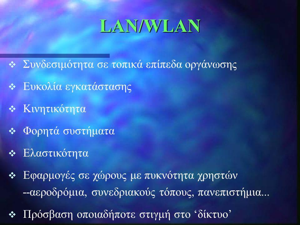 LAN/WLAN  Συνδεσιμότητα σε τοπικά επίπεδα οργάνωσης  Ευκολία εγκατάστασης  Κινητικότητα  Φορητά συστήματα  Ελαστικότητα  Εφαρμογές σε χώρους με