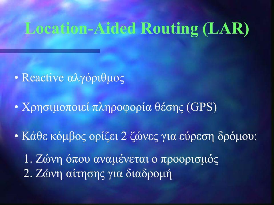 Location-Aided Routing (LAR) Reactive αλγόριθμος Χρησιμοποιεί πληροφορία θέσης (GPS) Κάθε κόμβος ορίζει 2 ζώνες για εύρεση δρόμου: 1. Ζώνη όπου αναμέν