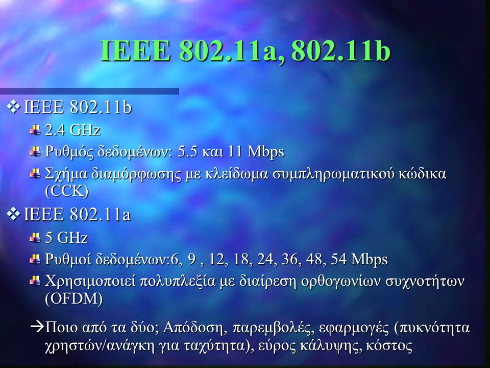 IEEE 802.11a, 802.11b  IEEE 802.11b 2.4 GHz Ρυθμός δεδομένων: 5.5 και 11 Mbps Σχήμα διαμόρφωσης με κλείδωμα συμπληρωματικού κώδικα (CCK)  IEEE 802.1
