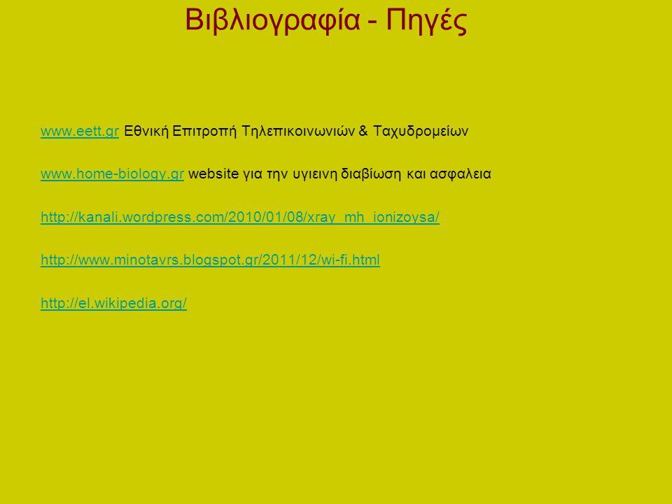 Βιβλιογραφία - Πηγές www.eett.grwww.eett.gr Εθνική Επιτροπή Τηλεπικοινωνιών & Ταχυδρομείων www.home-biology.grwww.home-biology.gr website για την υγιεινη διαβίωση και ασφαλεια http://kanali.wordpress.com/2010/01/08/xray_mh_ionizoysa/ http://www.minotavrs.blogspot.gr/2011/12/wi-fi.html http://el.wikipedia.org/
