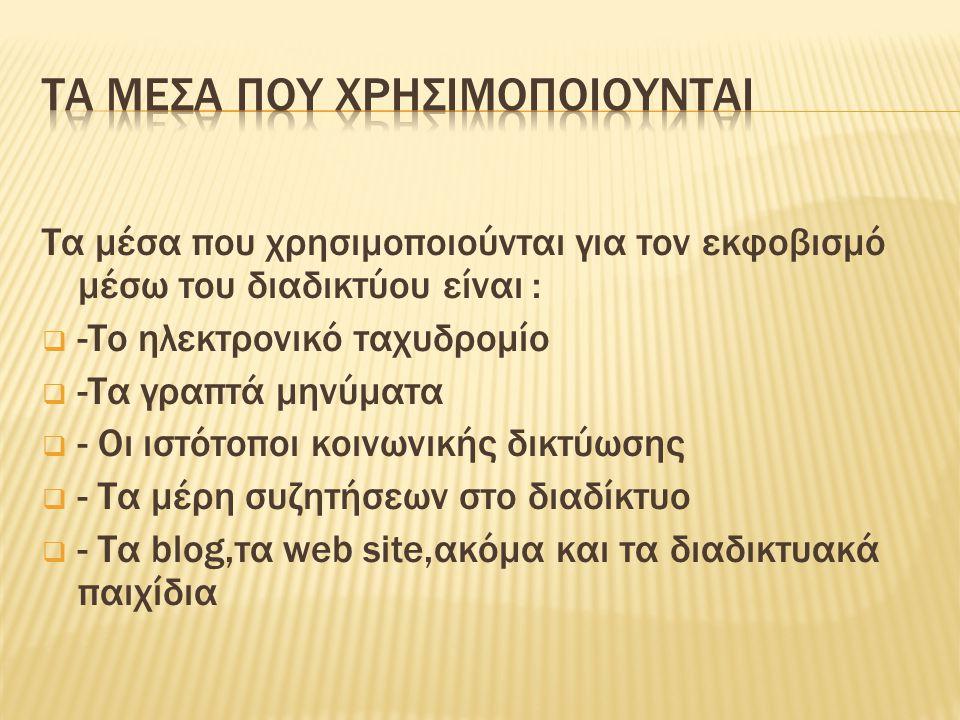 Τα μέσα που χρησιμοποιούνται για τον εκφοβισμό μέσω του διαδικτύου είναι :  -Το ηλεκτρονικό ταχυδρομίο  -Τα γραπτά μηνύματα  - Οι ιστότοποι κοινωνικής δικτύωσης  - Τα μέρη συζητήσεων στο διαδίκτυο  - Τα blog,τα web site,ακόμα και τα διαδικτυακά παιχίδια