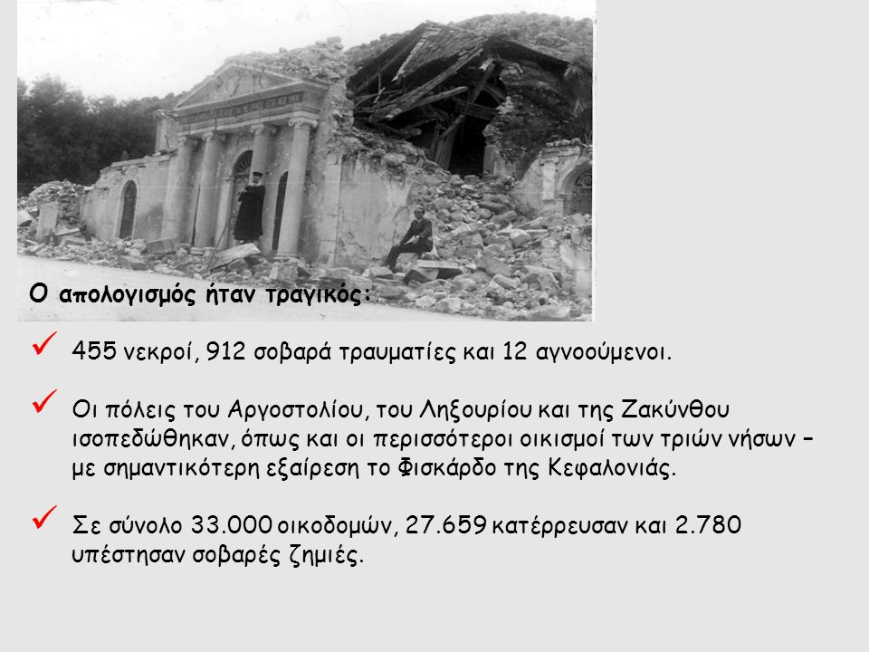 Ο απολογισμός ήταν τραγικός: 455 νεκροί, 912 σοβαρά τραυματίες και 12 αγνοούμενοι. Οι πόλεις του Αργοστολίου, του Ληξουρίου και της Ζακύνθου ισοπεδώθη