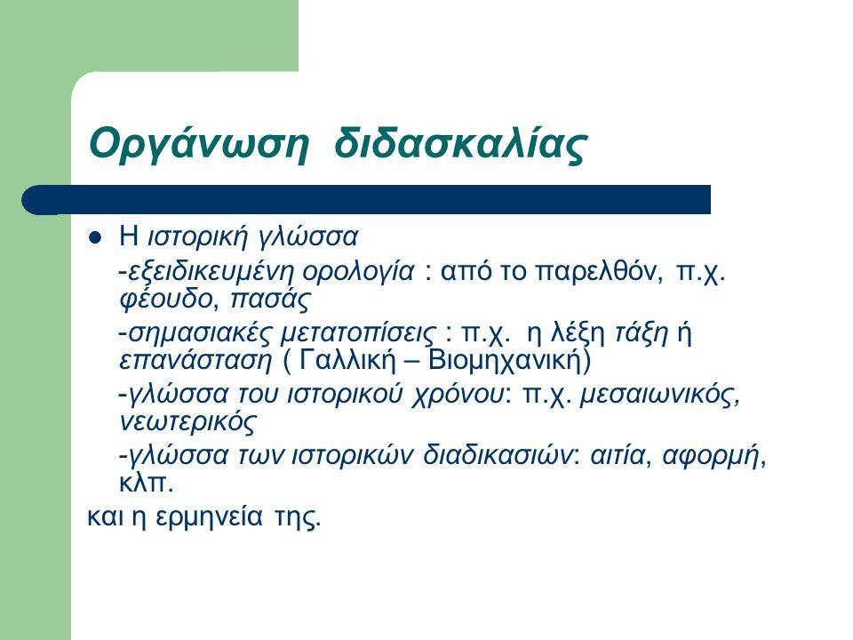 Οργάνωση διδασκαλίας Η ιστορική γλώσσα -εξειδικευμένη ορολογία : από το παρελθόν, π.χ. φέουδο, πασάς -σημασιακές μετατοπίσεις : π.χ. η λέξη τάξη ή επα