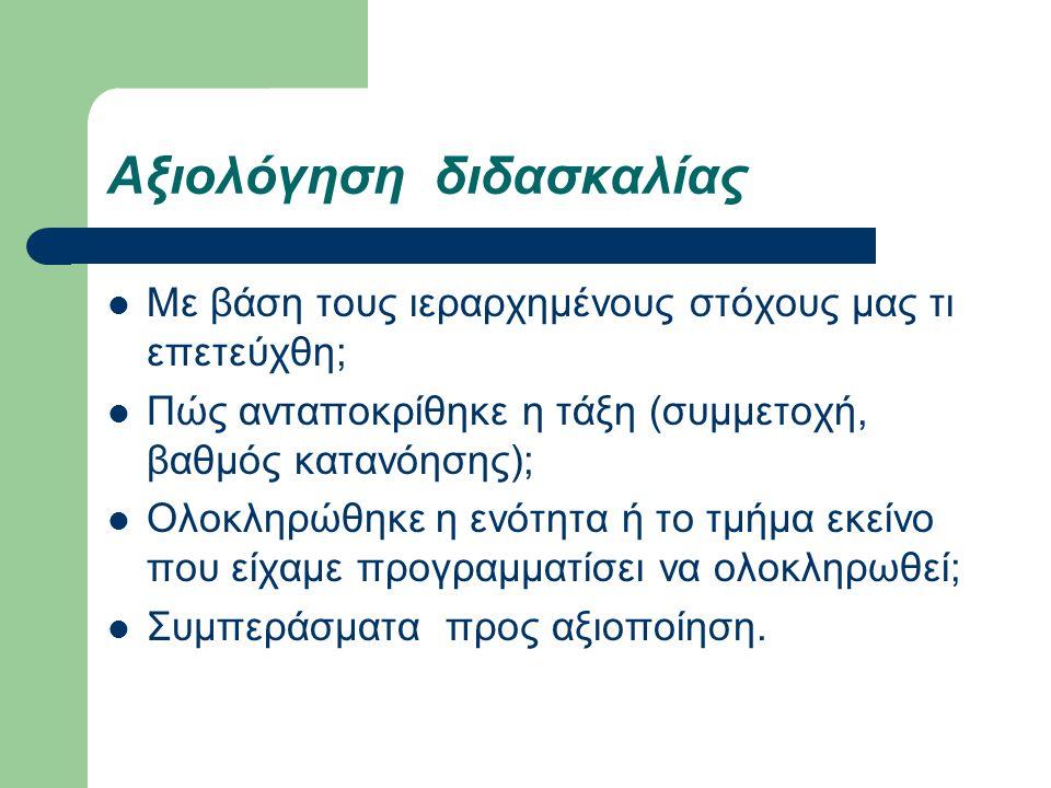 Αξιολόγηση διδασκαλίας Με βάση τους ιεραρχημένους στόχους μας τι επετεύχθη; Πώς ανταποκρίθηκε η τάξη (συμμετοχή, βαθμός κατανόησης); Ολοκληρώθηκε η εν