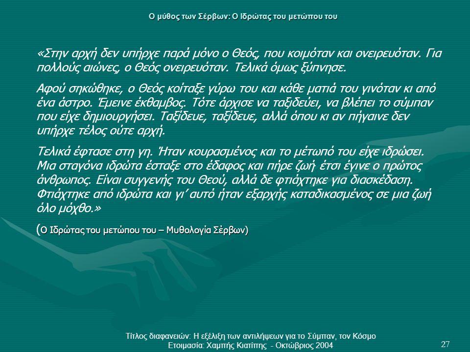 Τίτλος διαφανειών: Η εξέλιξη των αντιλήψεων για το Σύμπαν, τον Κόσμο Ετοιμασία: Χαμπής Κιατίπης - Οκτώβριος 2004 27 Ο μύθος των Σέρβων: Ο Ιδρώτας του μετώπου του «Στην αρχή δεν υπήρχε παρά μόνο ο Θεός, που κοιμόταν και ονειρευόταν.