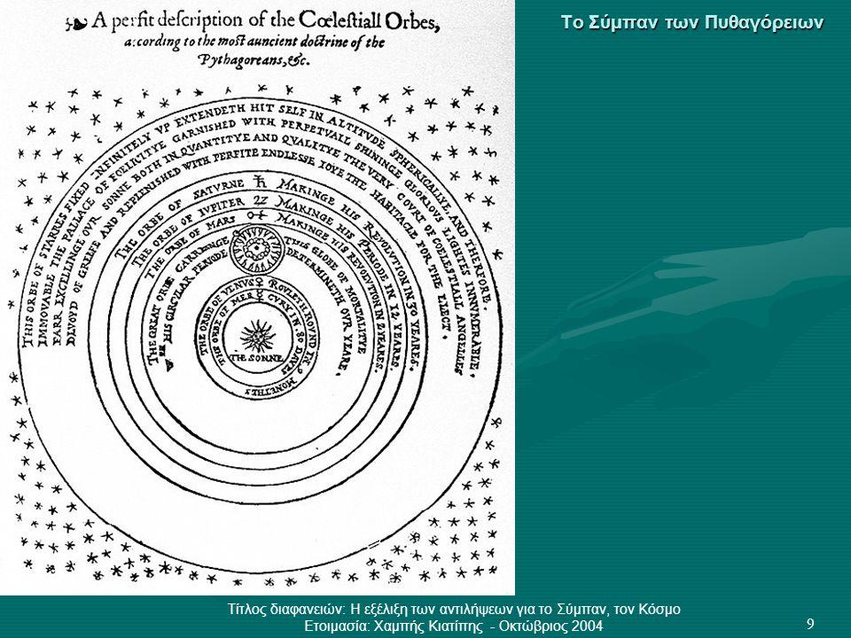 Τίτλος διαφανειών: Η εξέλιξη των αντιλήψεων για το Σύμπαν, τον Κόσμο Ετοιμασία: Χαμπής Κιατίπης - Οκτώβριος 2004 9 Το Σύμπαν των Πυθαγόρειων