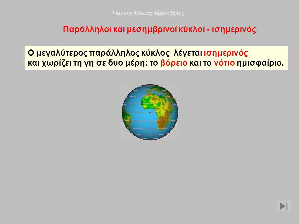 Παράλληλοι και μεσημβρινοί κύκλοι - ισημερινός Ο μεγαλύτερος παράλληλος κύκλος λέγεται ισημερινός και χωρίζει τη γη σε δυο μέρη: το βόρειο και το νότιο ημισφαίριο.