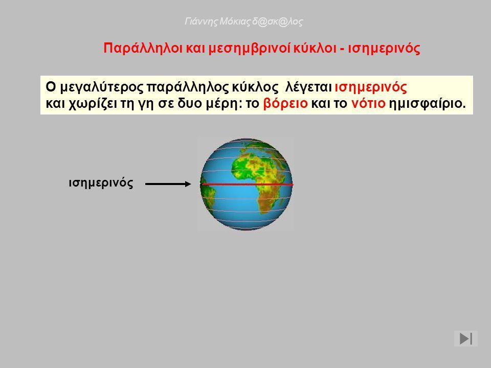 Παράλληλοι και μεσημβρινοί κύκλοι - ισημερινός Ο μεγαλύτερος παράλληλος κύκλος λέγεται ισημερινός και χωρίζει τη γη σε δυο μέρη: το βόρειο και το νότι