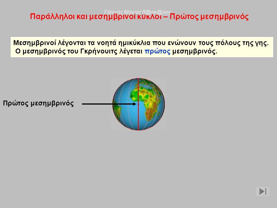Παράλληλοι και μεσημβρινοί κύκλοι – Πρώτος μεσημβρινός Μεσημβρινοί λέγονται τα νοητά ημικύκλια που ενώνουν τους πόλους της γης. Ο μεσημβρινός του Γκρή
